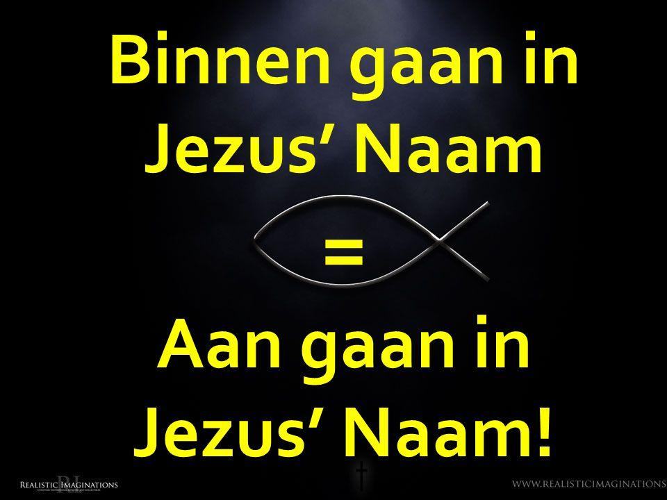 Binnen gaan in Jezus' Naam = Aan gaan in Jezus' Naam!