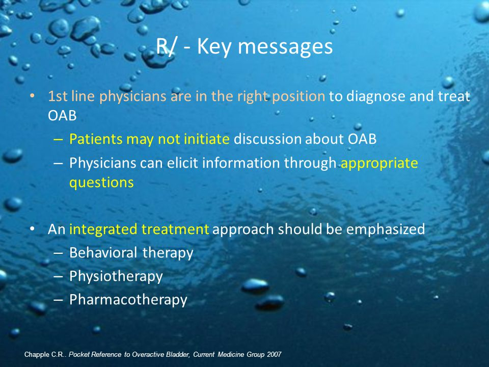 R/ - Key messages 1st line physicians are in the right position to diagnose and treat OAB. Patients may not initiate discussion about OAB.