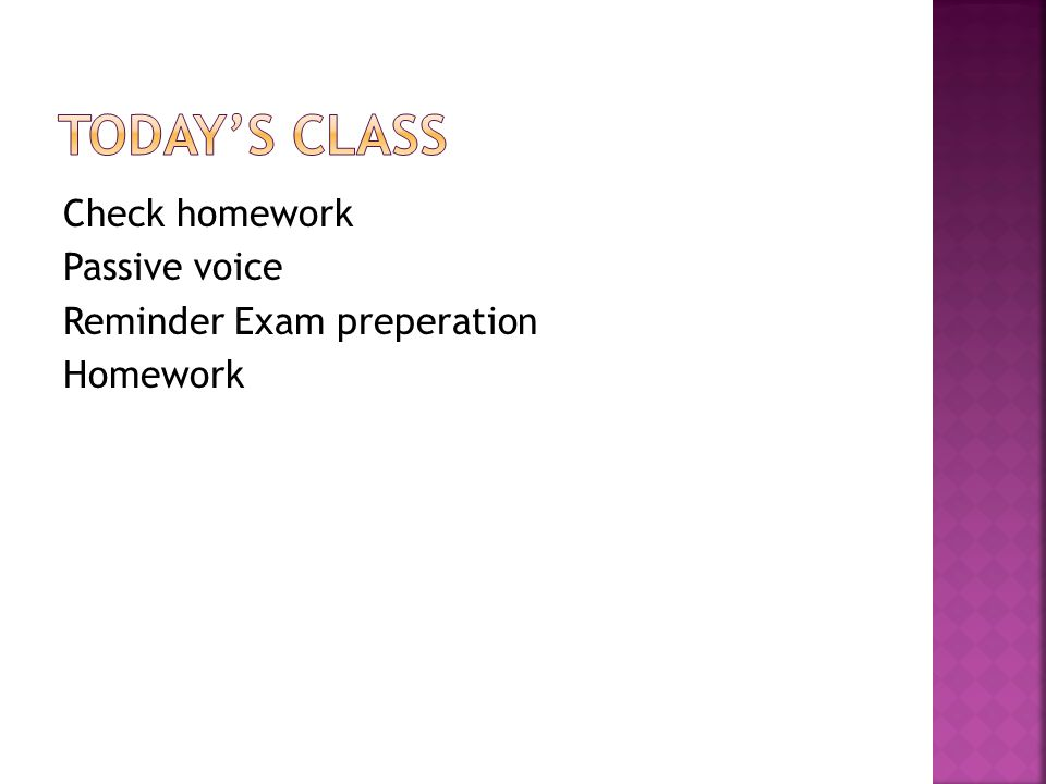 Today's Class Check homework Passive voice Reminder Exam preperation Homework