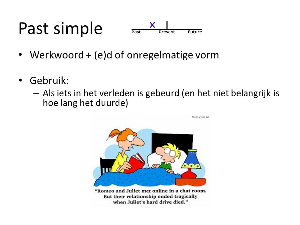 Past simple Werkwoord + (e)d of onregelmatige vorm Gebruik: