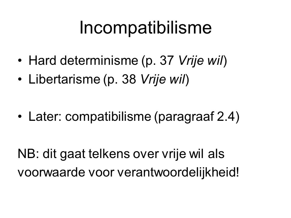 Incompatibilisme Hard determinisme (p. 37 Vrije wil)