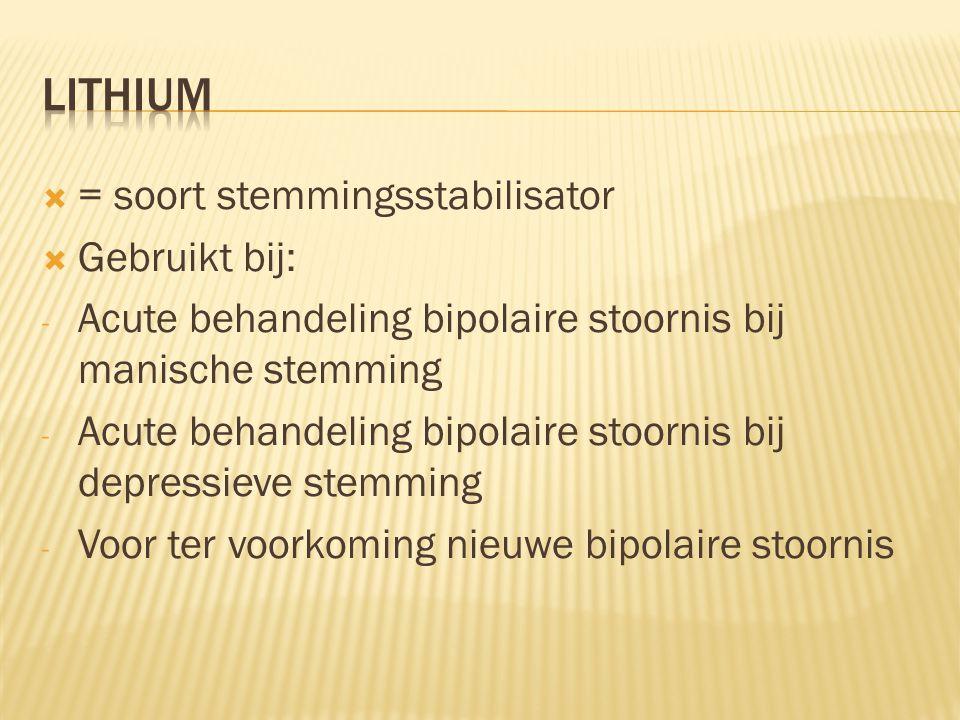 Lithium = soort stemmingsstabilisator Gebruikt bij: