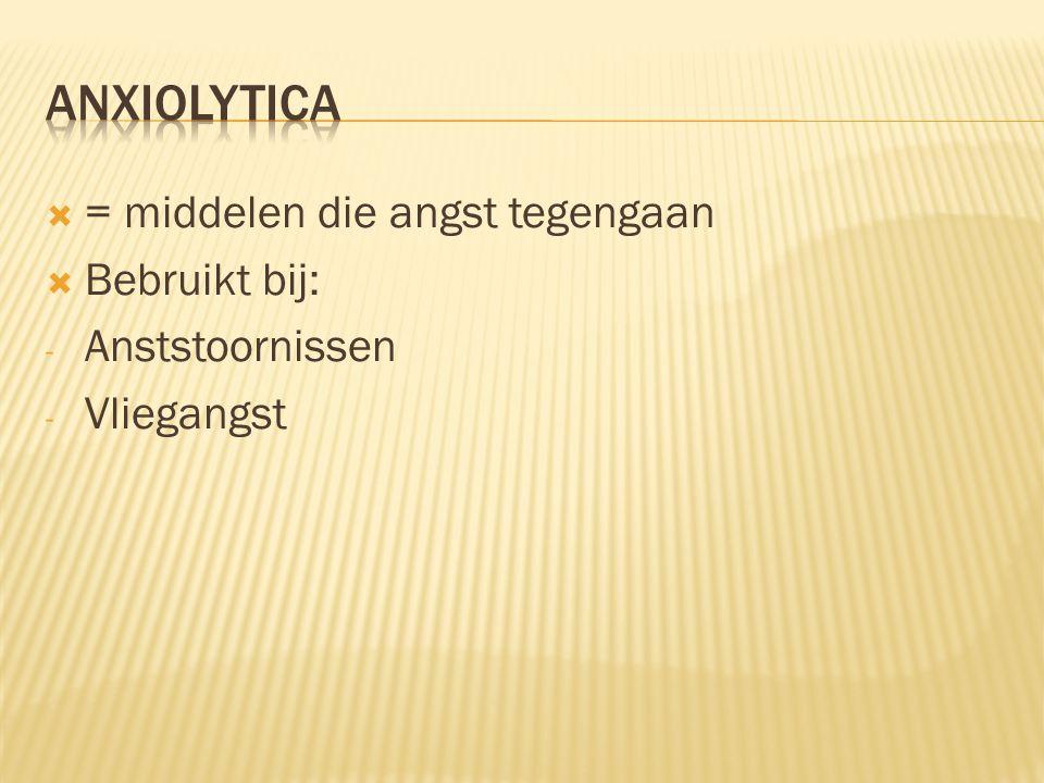 Anxiolytica = middelen die angst tegengaan Bebruikt bij: