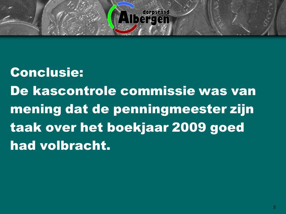 Conclusie: De kascontrole commissie was van. mening dat de penningmeester zijn. taak over het boekjaar 2009 goed.