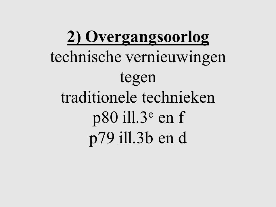 2) Overgangsoorlog technische vernieuwingen tegen traditionele technieken p80 ill.3e en f p79 ill.3b en d