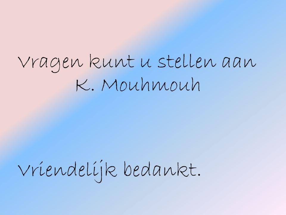 Vragen kunt u stellen aan K. Mouhmouh Vriendelijk bedankt.