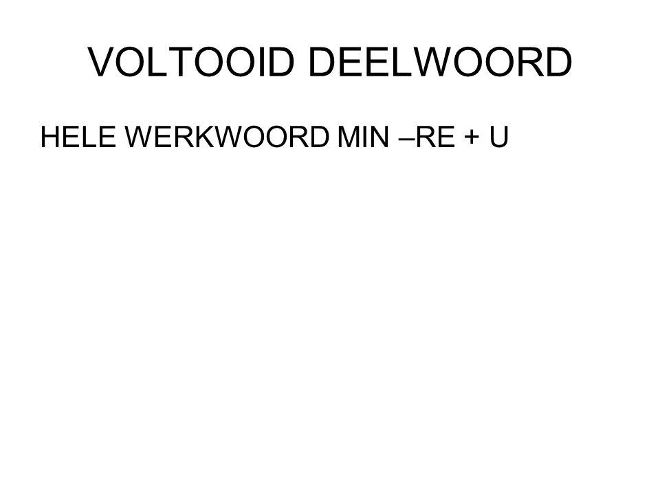 VOLTOOID DEELWOORD HELE WERKWOORD MIN –RE + U