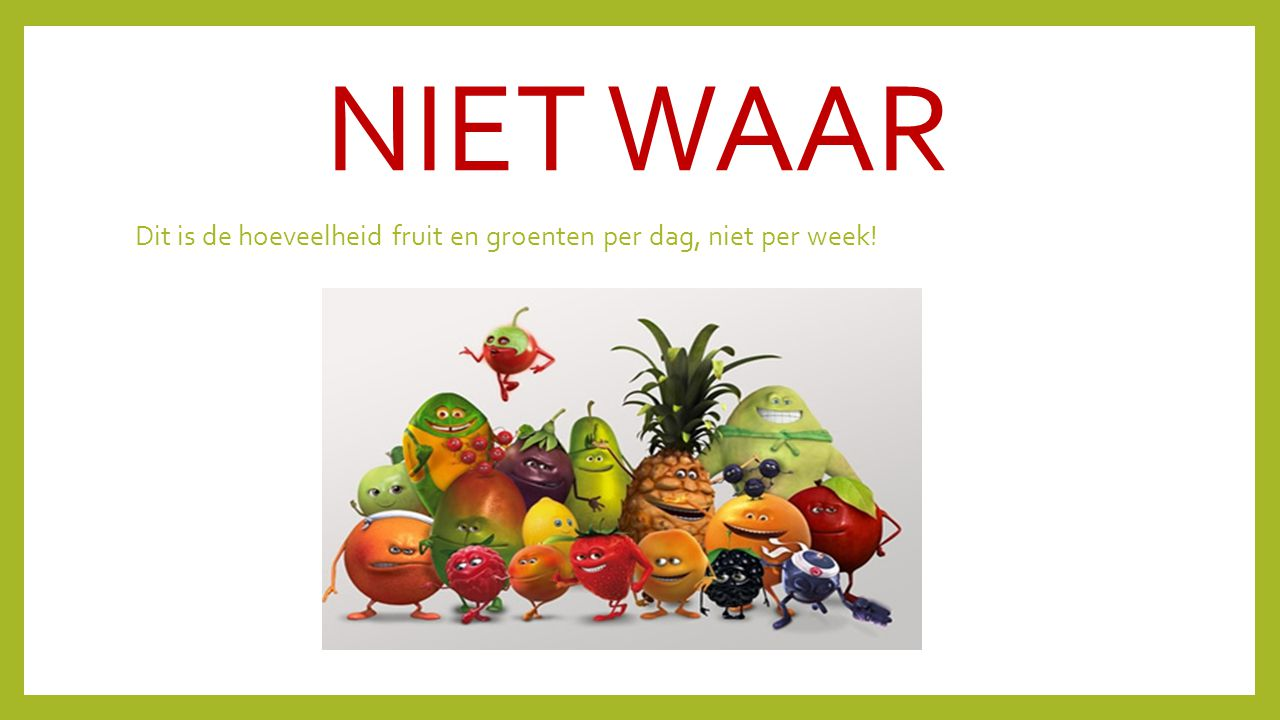 NIET WAAR Dit is de hoeveelheid fruit en groenten per dag, niet per week!