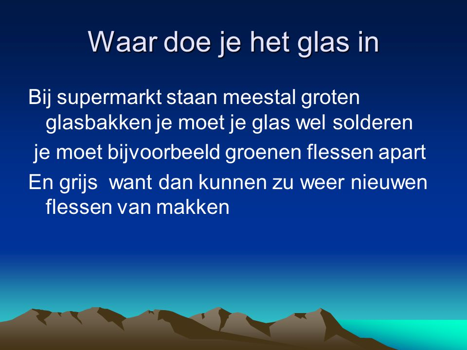 Waar doe je het glas in Bij supermarkt staan meestal groten glasbakken je moet je glas wel solderen.