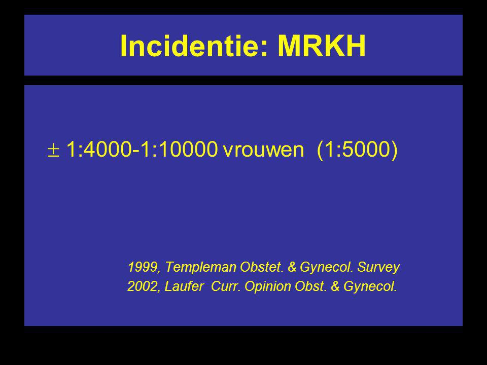 Incidentie: MRKH  1:4000-1:10000 vrouwen (1:5000)