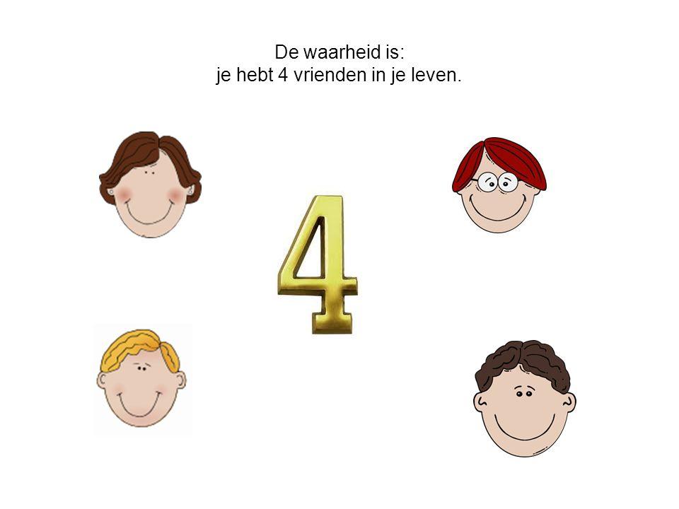 De waarheid is: je hebt 4 vrienden in je leven.