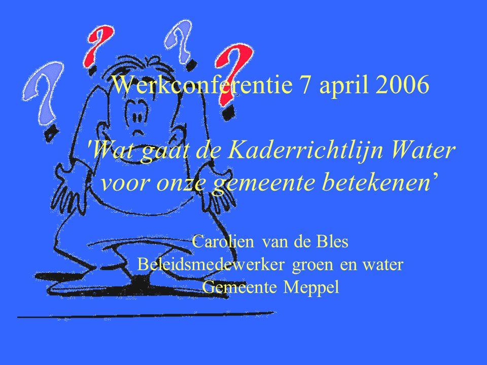 Werkconferentie 7 april 2006 Wat gaat de Kaderrichtlijn Water voor onze gemeente betekenen' Carolien van de Bles Beleidsmedewerker groen en water Gemeente Meppel
