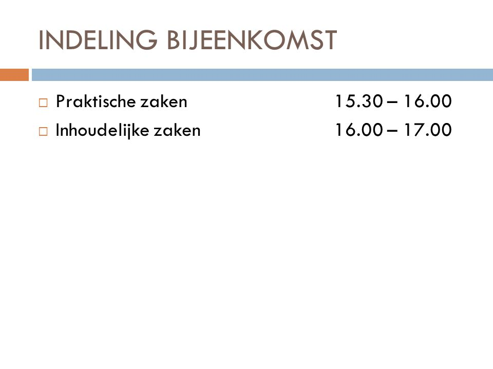 INDELING BIJEENKOMST Praktische zaken 15.30 – 16.00