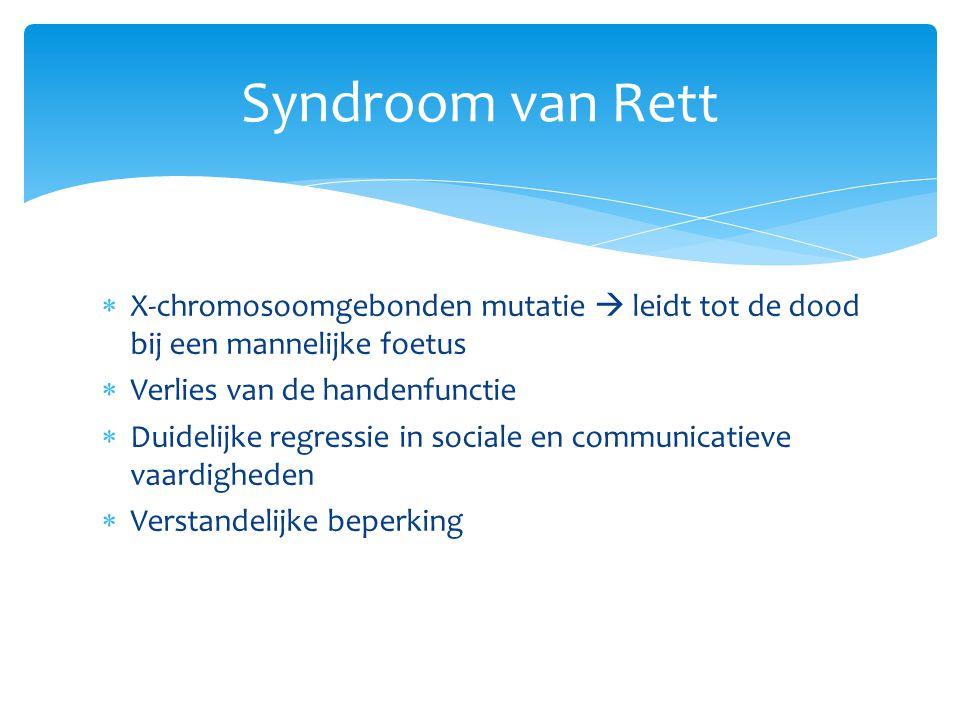 Syndroom van Rett X-chromosoomgebonden mutatie  leidt tot de dood bij een mannelijke foetus. Verlies van de handenfunctie.