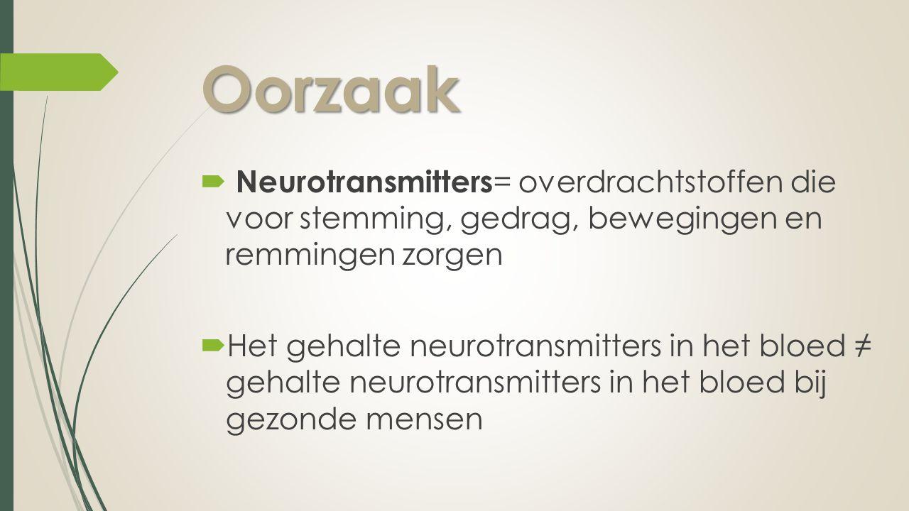 Oorzaak Neurotransmitters= overdrachtstoffen die voor stemming, gedrag, bewegingen en remmingen zorgen.