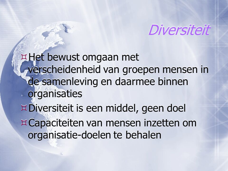 Diversiteit Het bewust omgaan met verscheidenheid van groepen mensen in de samenleving en daarmee binnen organisaties.