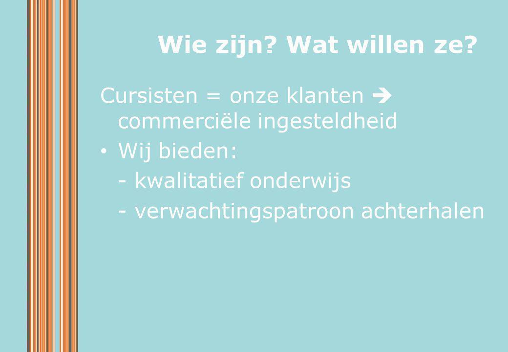 Wie zijn Wat willen ze Cursisten = onze klanten  commerciële ingesteldheid. Wij bieden: - kwalitatief onderwijs.