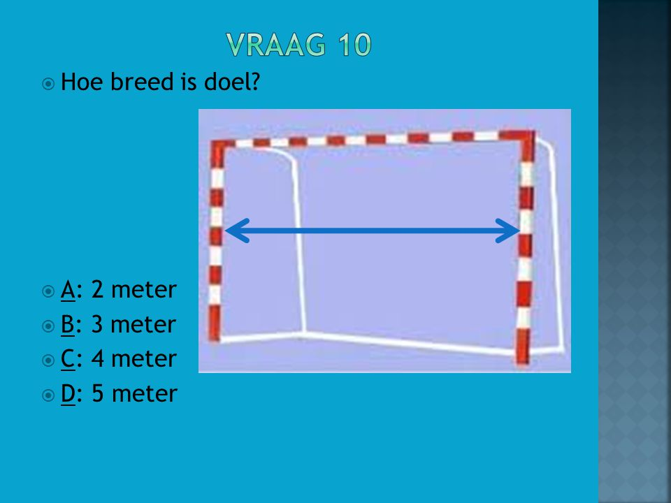 Vraag 10 Hoe breed is doel A: 2 meter B: 3 meter C: 4 meter