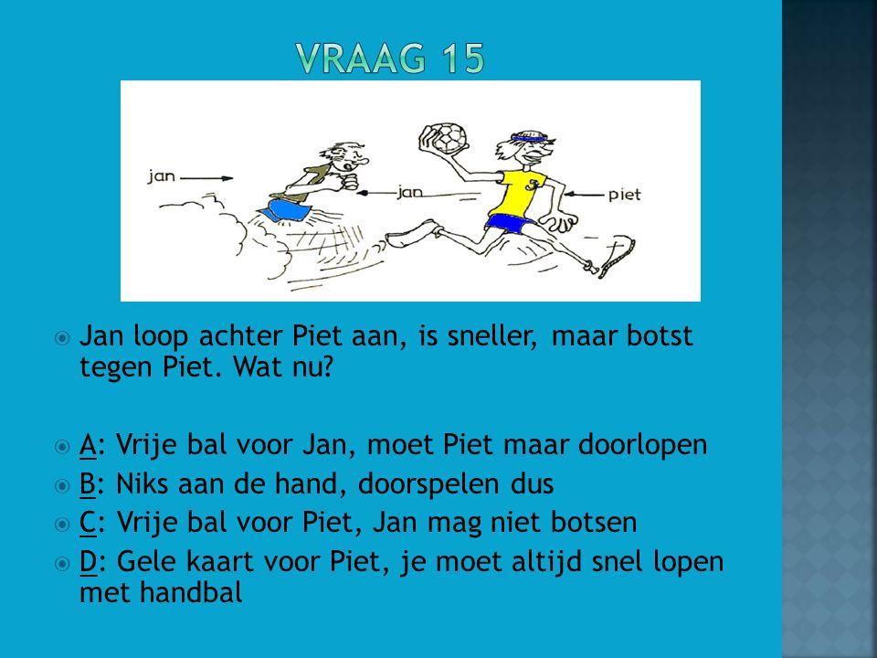 Vraag 15 Jan loop achter Piet aan, is sneller, maar botst tegen Piet. Wat nu A: Vrije bal voor Jan, moet Piet maar doorlopen.