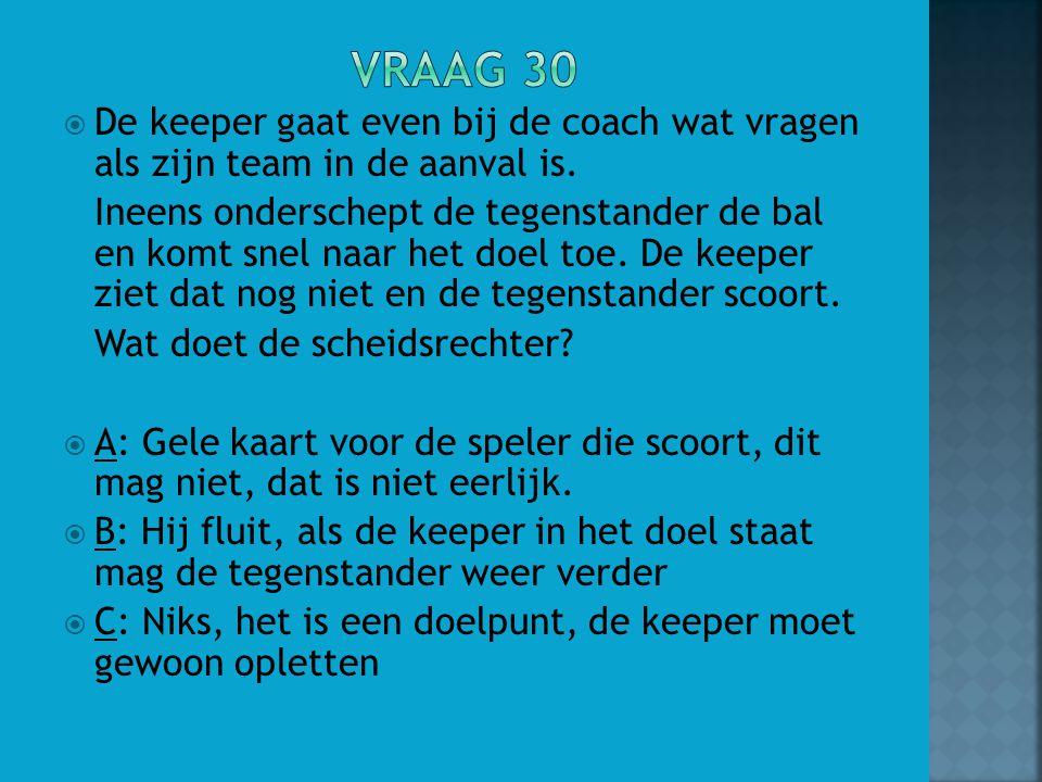 Vraag 30 De keeper gaat even bij de coach wat vragen als zijn team in de aanval is.