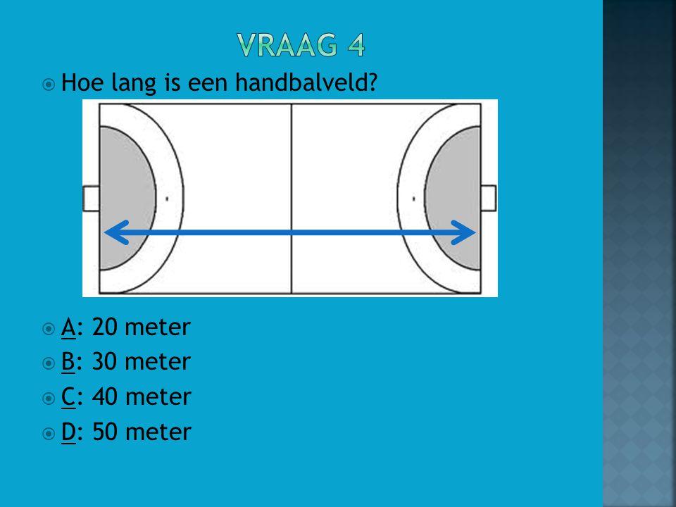 Vraag 4 Hoe lang is een handbalveld A: 20 meter B: 30 meter