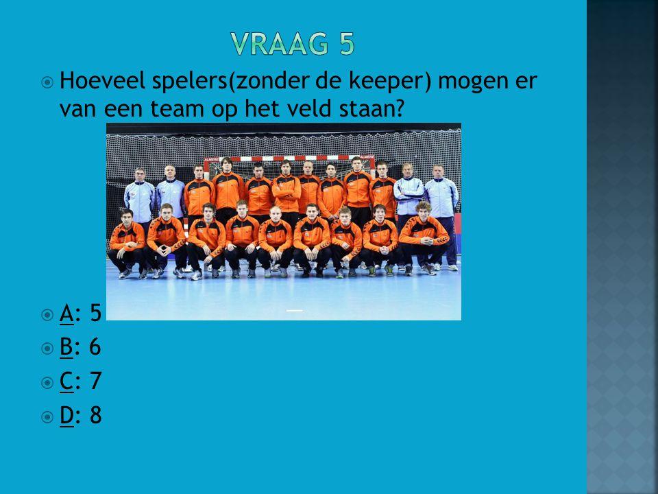 Vraag 5 Hoeveel spelers(zonder de keeper) mogen er van een team op het veld staan A: 5. B: 6. C: 7.