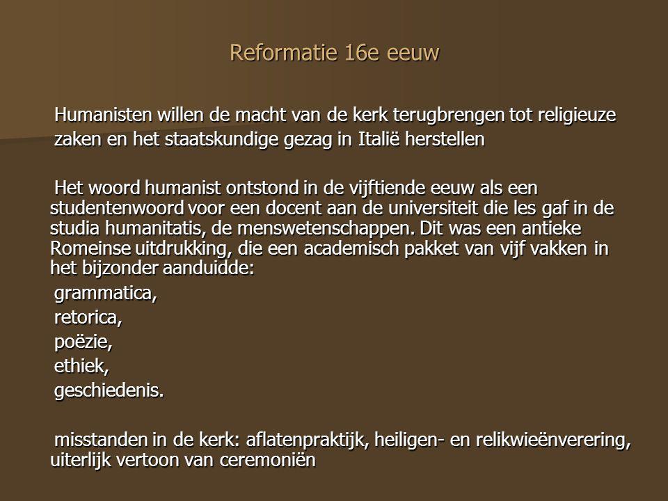 Reformatie 16e eeuw Humanisten willen de macht van de kerk terugbrengen tot religieuze. zaken en het staatskundige gezag in Italië herstellen.