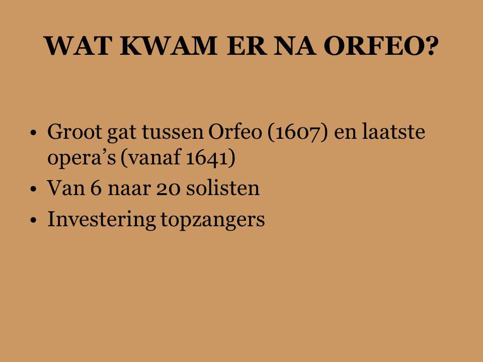 WAT KWAM ER NA ORFEO Groot gat tussen Orfeo (1607) en laatste opera's (vanaf 1641) Van 6 naar 20 solisten.