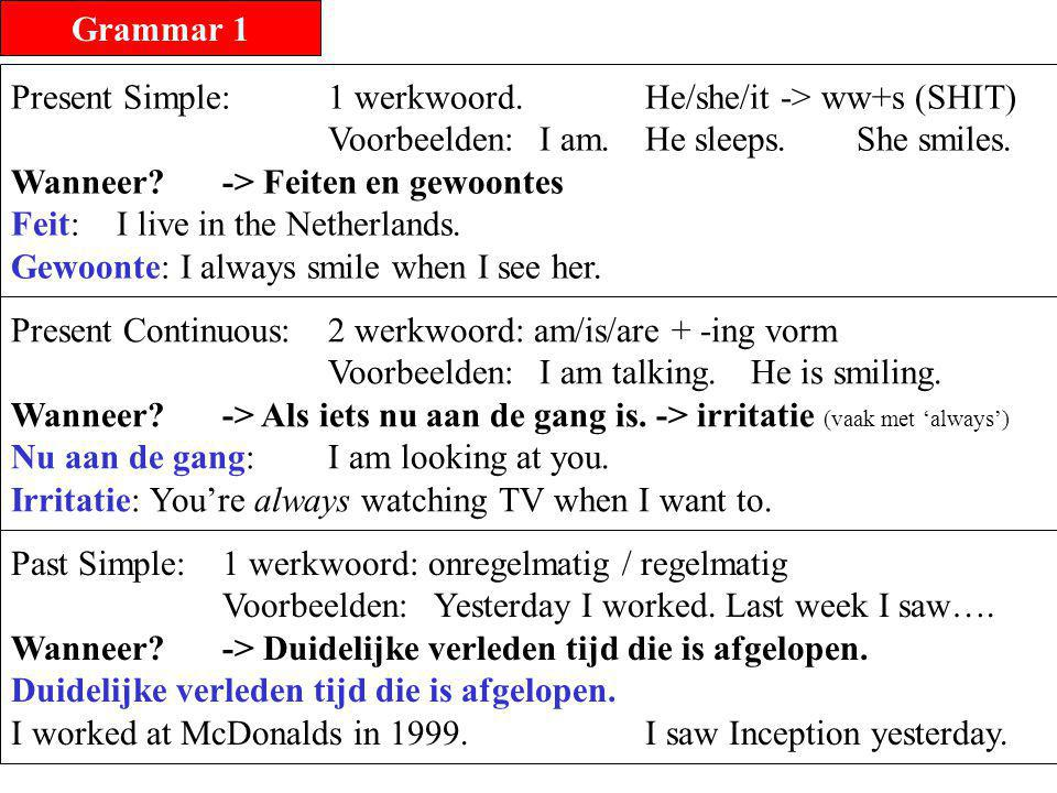 Grammar 1 Present Simple: 1 werkwoord. He/she/it -> ww+s (SHIT) Voorbeelden: I am. He sleeps. She smiles.