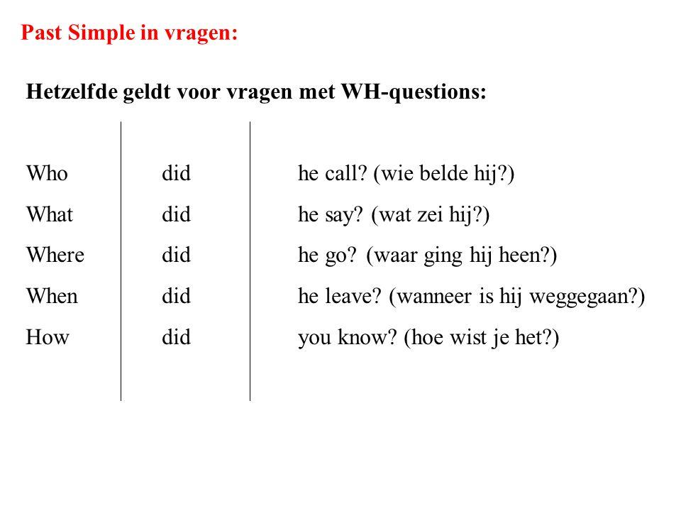 Past Simple in vragen: Hetzelfde geldt voor vragen met WH-questions: Who did he call (wie belde hij )
