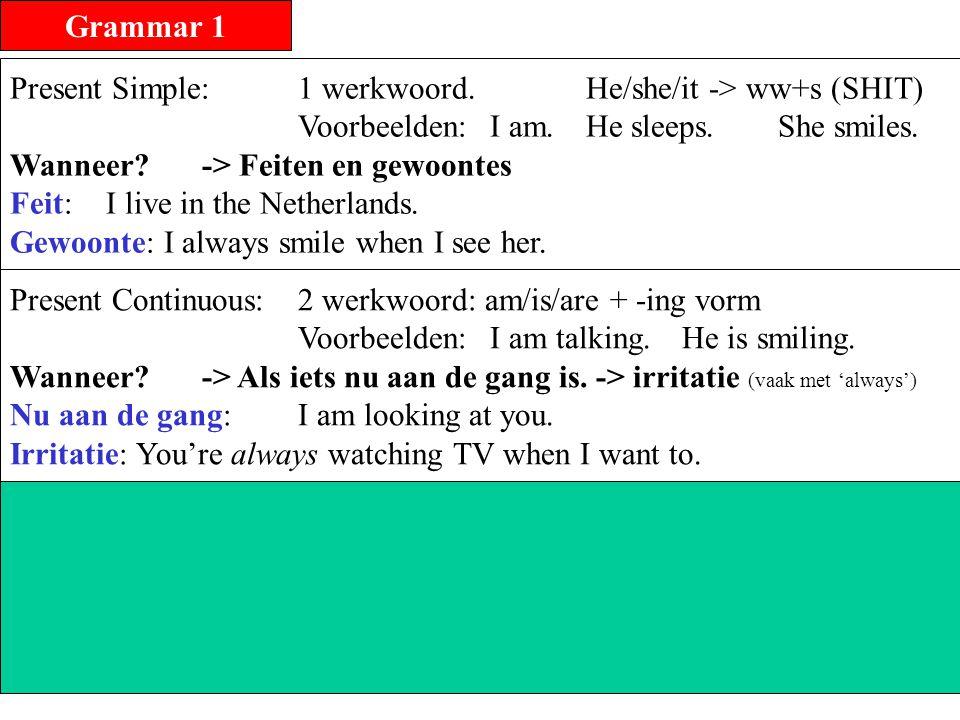 Grammar 1 Present Simple: 1 werkwoord. He/she/it -> ww+s (SHIT) Voorbeelden: I am. He sleeps. She smiles.