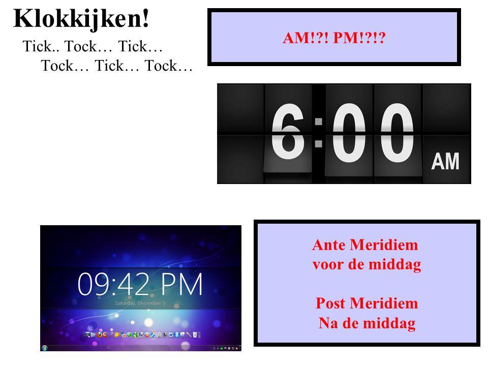 Klokkijken! AM! ! PM! ! Tick.. Tock… Tick… Tock… Tick… Tock…