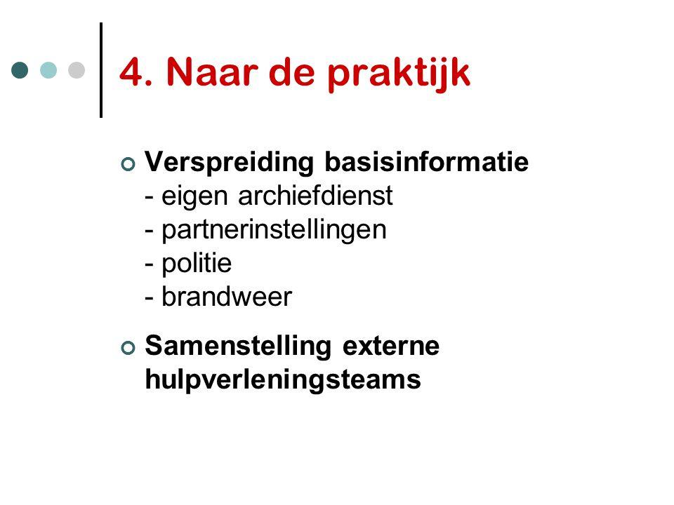 4. Naar de praktijk Verspreiding basisinformatie - eigen archiefdienst - partnerinstellingen - politie - brandweer.
