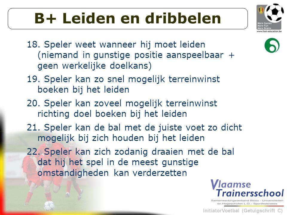 B+ Leiden en dribbelen Speler weet wanneer hij moet leiden (niemand in gunstige positie aanspeelbaar + geen werkelijke doelkans)