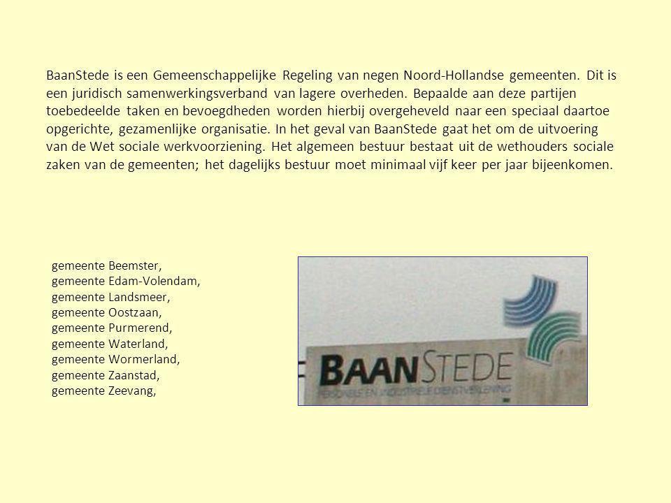 BaanStede is een Gemeenschappelijke Regeling van negen Noord-Hollandse gemeenten. Dit is een juridisch samenwerkingsverband van lagere overheden. Bepaalde aan deze partijen toebedeelde taken en bevoegdheden worden hierbij overgeheveld naar een speciaal daartoe opgerichte, gezamenlijke organisatie. In het geval van BaanStede gaat het om de uitvoering van de Wet sociale werkvoorziening. Het algemeen bestuur bestaat uit de wethouders sociale zaken van de gemeenten; het dagelijks bestuur moet minimaal vijf keer per jaar bijeenkomen.