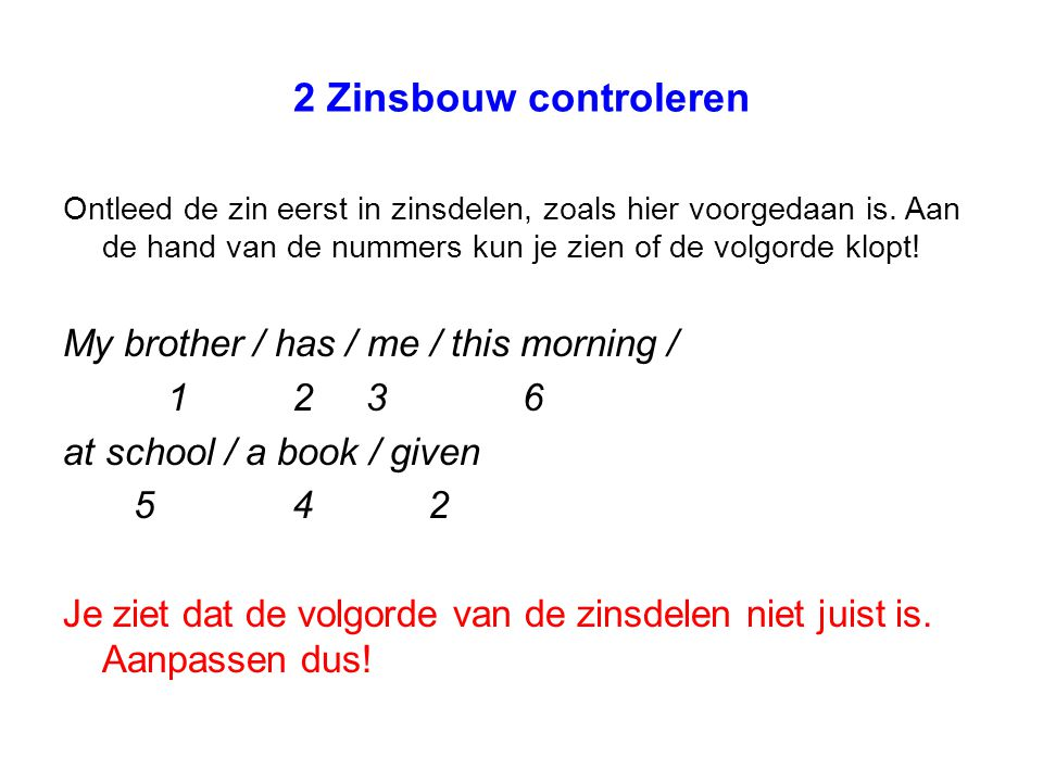 2 Zinsbouw controleren My brother / has / me / this morning / 1 2 3 6