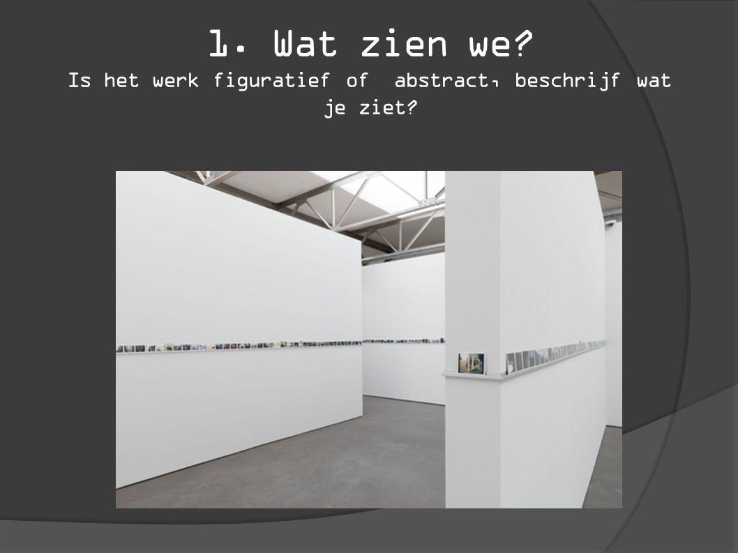 1. Wat zien we Is het werk figuratief of abstract, beschrijf wat je ziet
