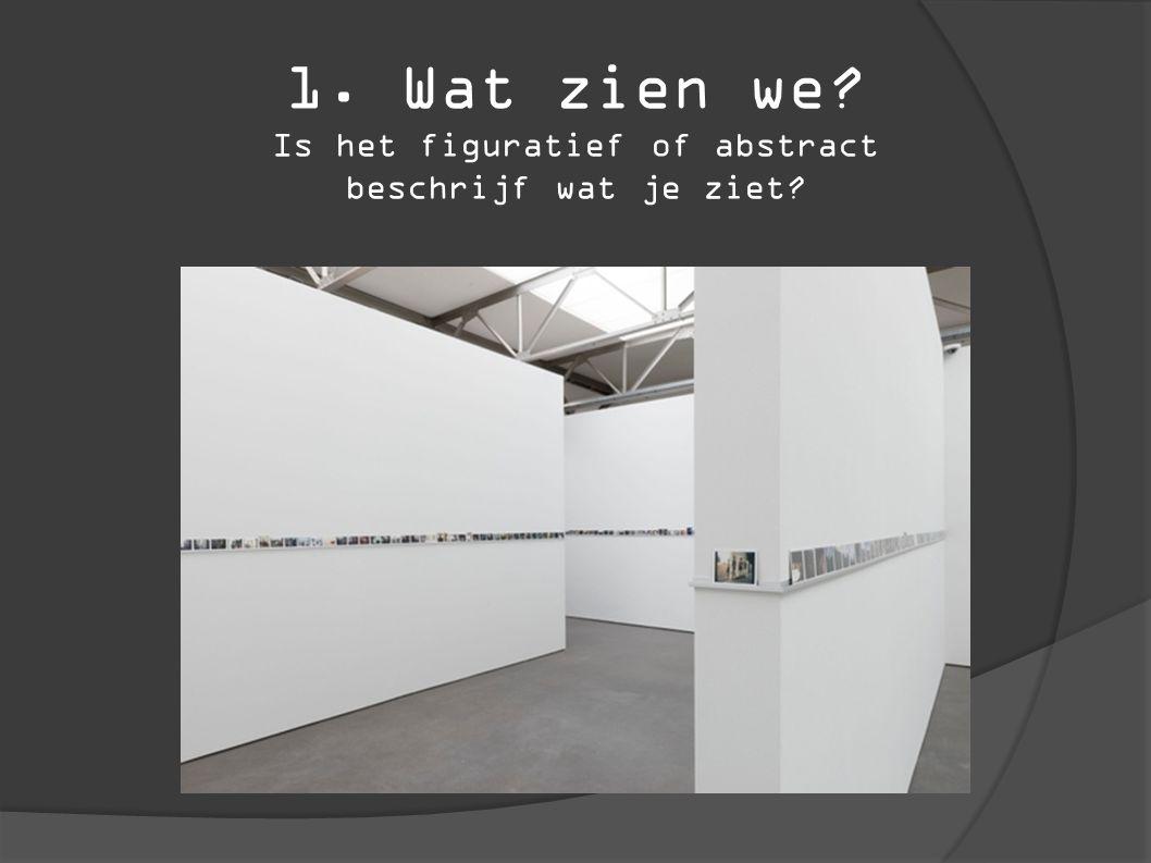 1. Wat zien we Is het figuratief of abstract beschrijf wat je ziet