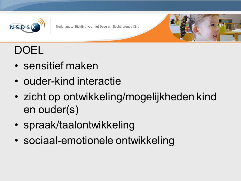 DOEL sensitief maken. ouder-kind interactie. zicht op ontwikkeling/mogelijkheden kind en ouder(s)