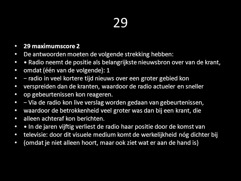 29 29 maximumscore 2. De antwoorden moeten de volgende strekking hebben: • Radio neemt de positie als belangrijkste nieuwsbron over van de krant,