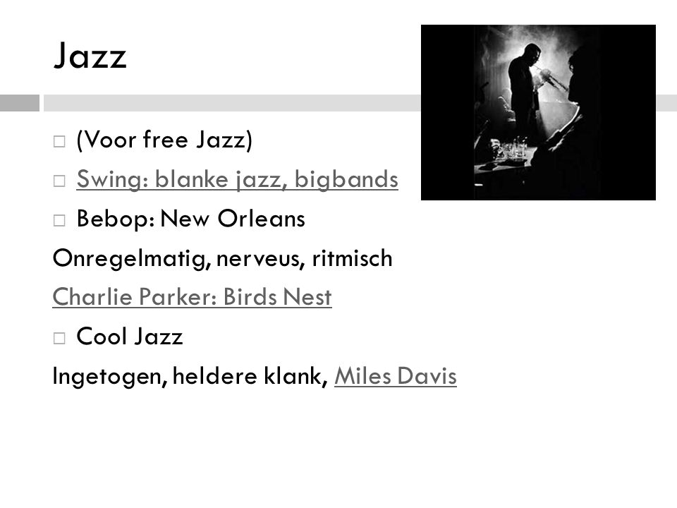 Jazz (Voor free Jazz) Swing: blanke jazz, bigbands Bebop: New Orleans