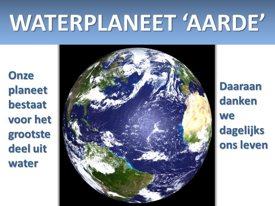 WATERPLANEET 'AARDE' Onze planeet bestaat voor het grootste deel uit water.