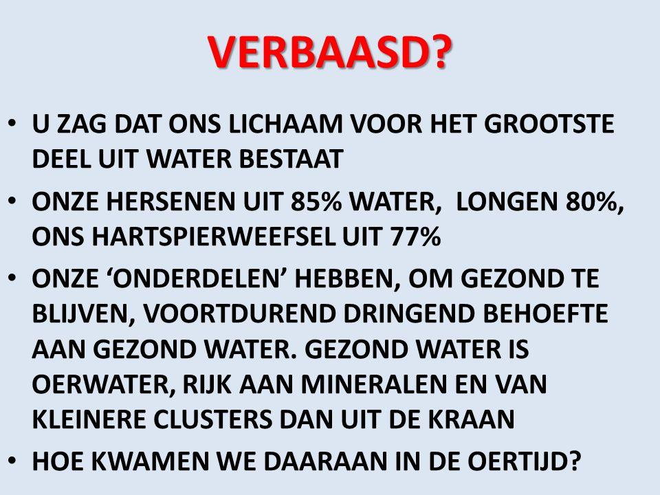 VERBAASD U ZAG DAT ONS LICHAAM VOOR HET GROOTSTE DEEL UIT WATER BESTAAT. ONZE HERSENEN UIT 85% WATER, LONGEN 80%, ONS HARTSPIERWEEFSEL UIT 77%