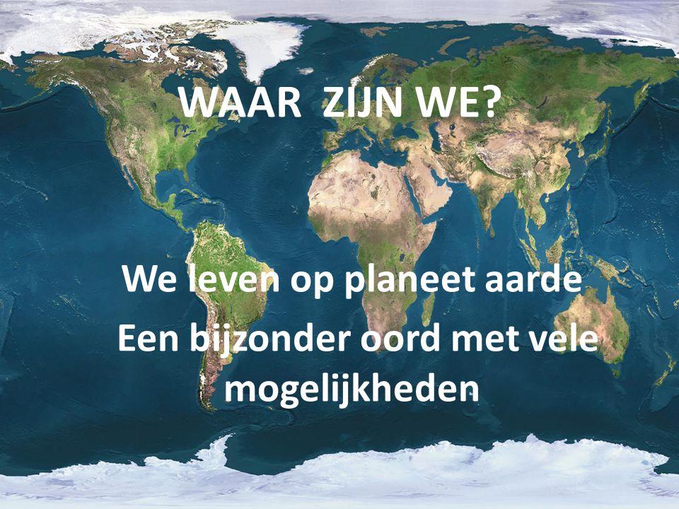 We leven op planeet aarde Een bijzonder oord met vele mogelijkheden