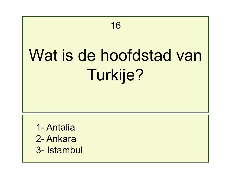 16 Wat is de hoofdstad van Turkije 1- Antalia 2- Ankara 3- Istambul