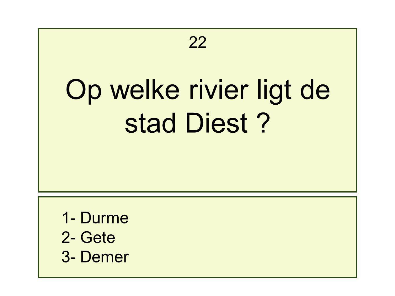 22 Op welke rivier ligt de stad Diest 1- Durme 2- Gete 3- Demer