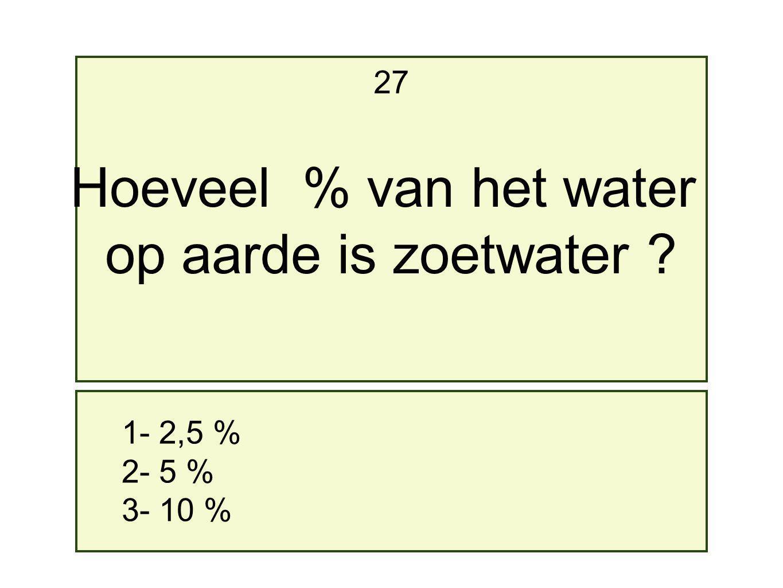 Hoeveel % van het water op aarde is zoetwater 27 1- 2,5 % 2- 5 %
