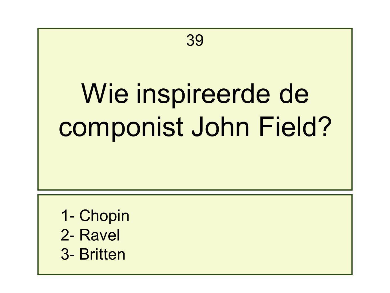 Wie inspireerde de componist John Field 39 1- Chopin 2- Ravel