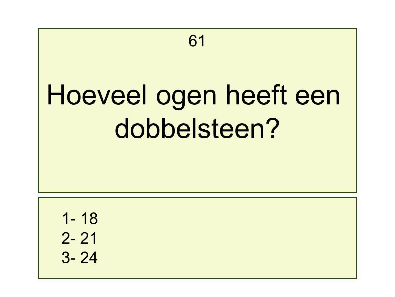 61 Hoeveel ogen heeft een dobbelsteen 1- 18 2- 21 3- 24