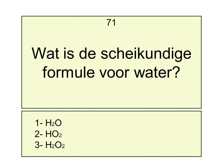 71 Wat is de scheikundige formule voor water 1- H2O 2- HO2 3- H2O2